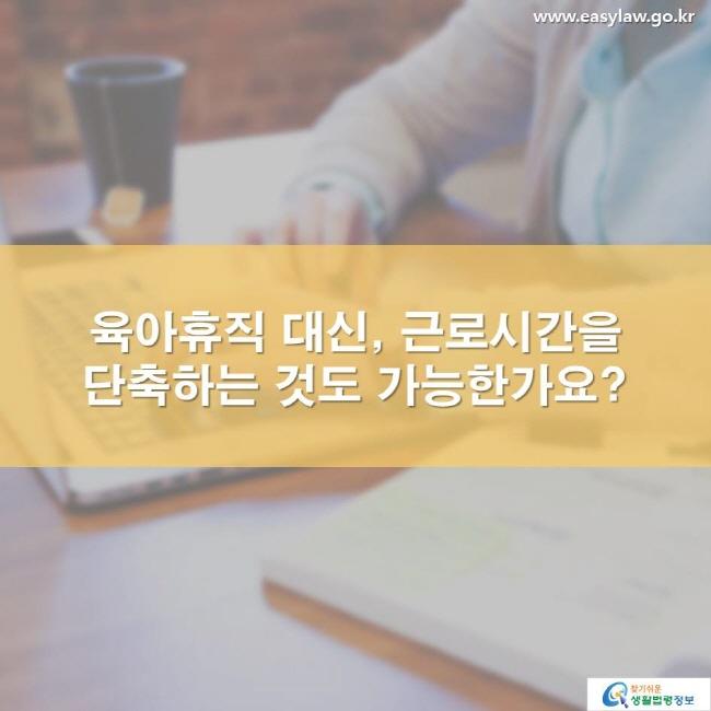 육아휴직 대신, 근로시간을 단축하는 것도 가능한가요? www.easylaw.go.kr 찾기 쉬운 생활법령정보 로고